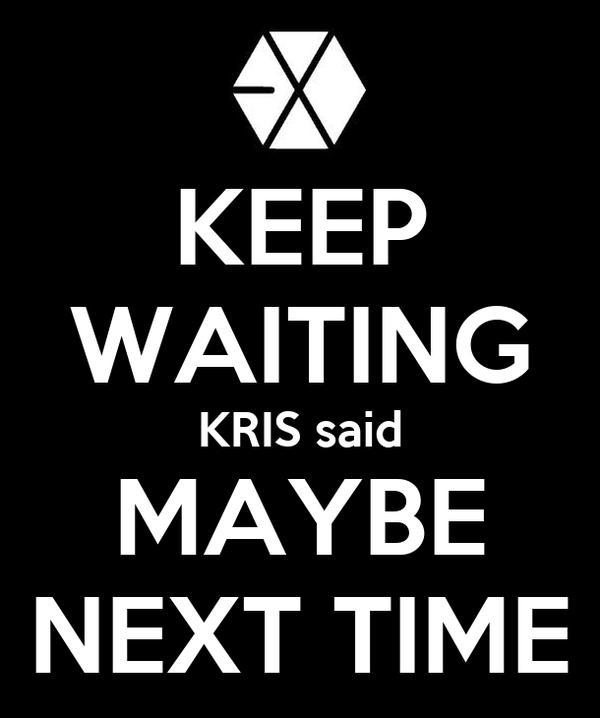KEEP WAITING KRIS said MAYBE NEXT TIME
