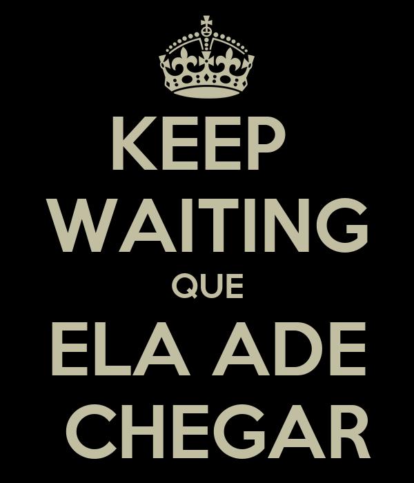 KEEP  WAITING QUE ELA ADE  CHEGAR