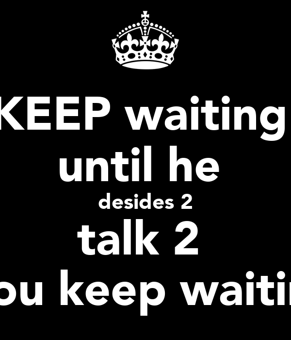 KEEP waiting  until he  desides 2 talk 2  you keep waitin