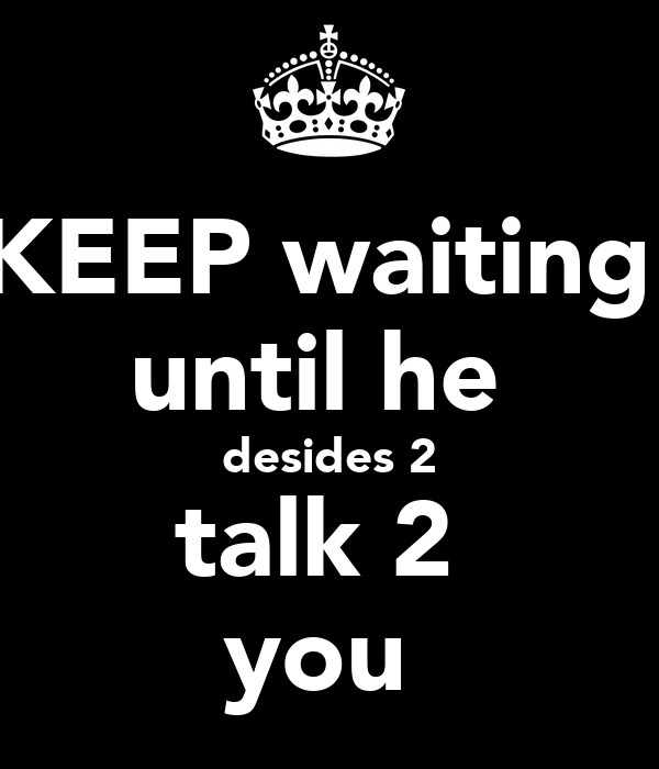 KEEP waiting  until he  desides 2 talk 2  you