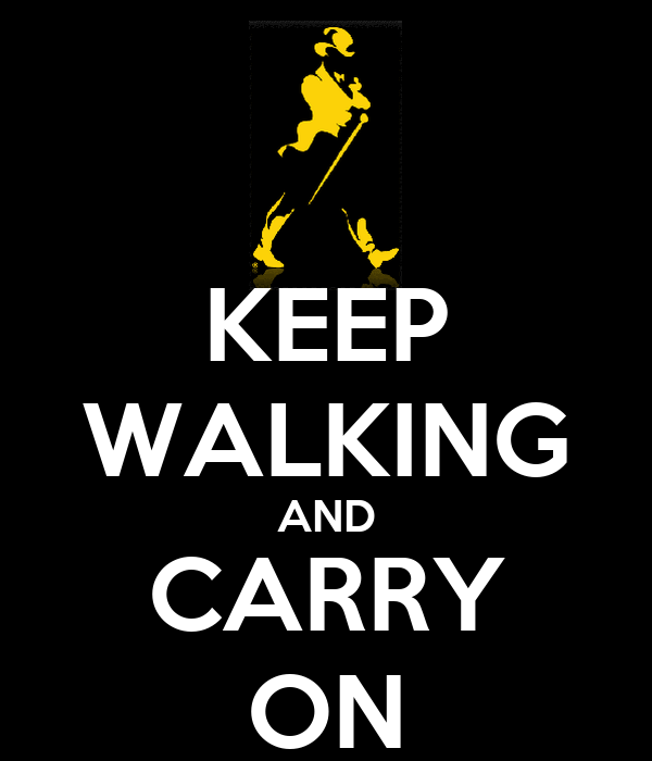 KEEP WALKING AND CARRY ON