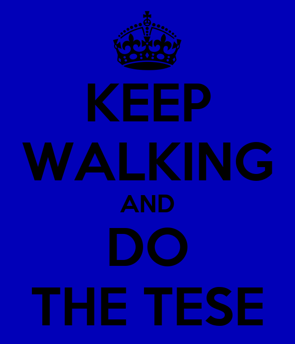 KEEP WALKING AND DO THE TESE
