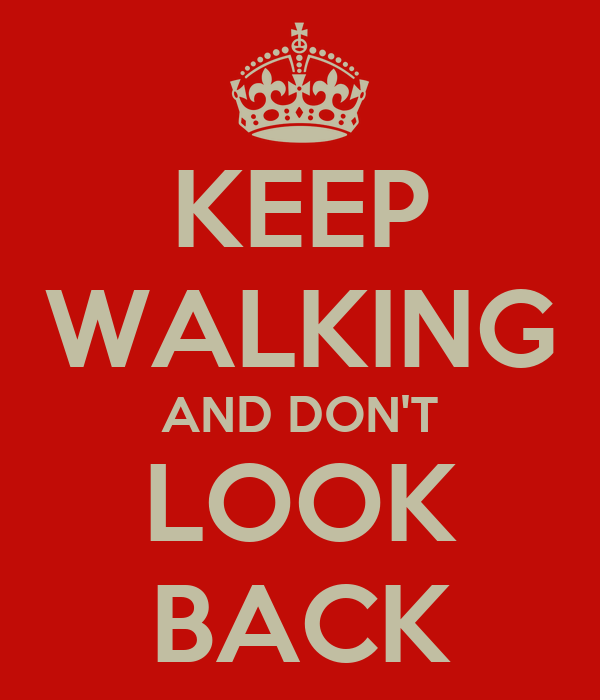 KEEP WALKING AND DON'T LOOK BACK