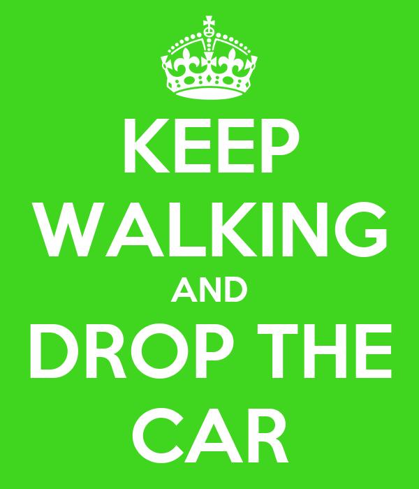 KEEP WALKING AND DROP THE CAR