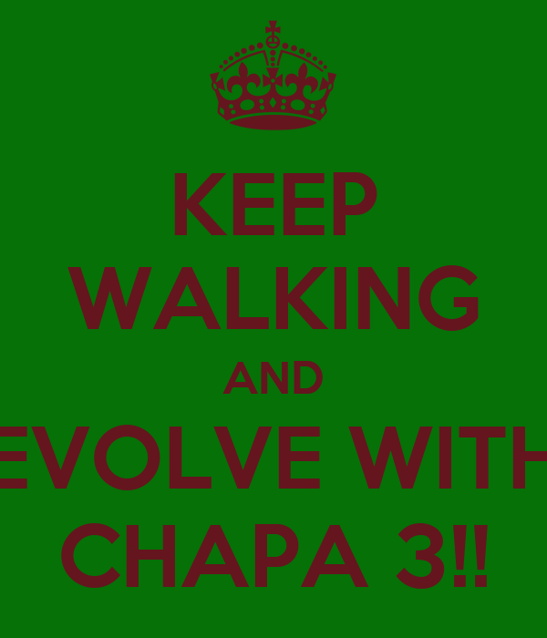 KEEP WALKING AND EVOLVE WITH CHAPA 3!!
