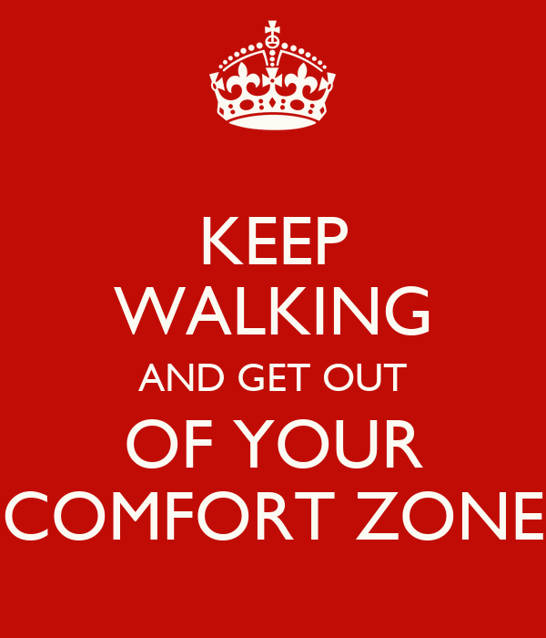 KEEP WALKING AND GET OUT OF YOUR COMFORT ZONE