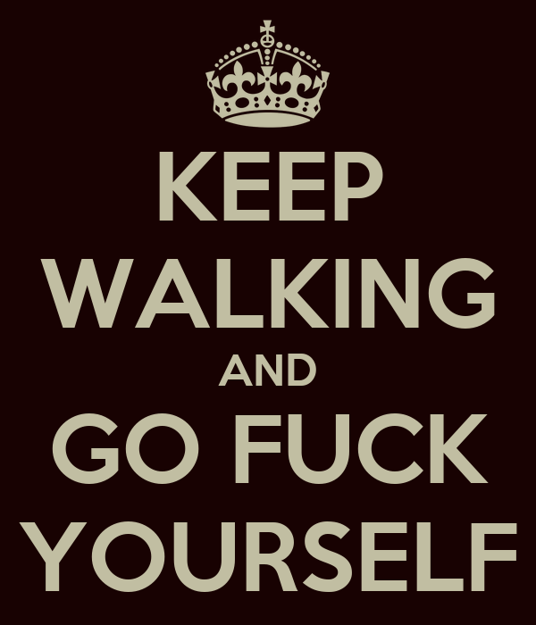 KEEP WALKING AND GO FUCK YOURSELF