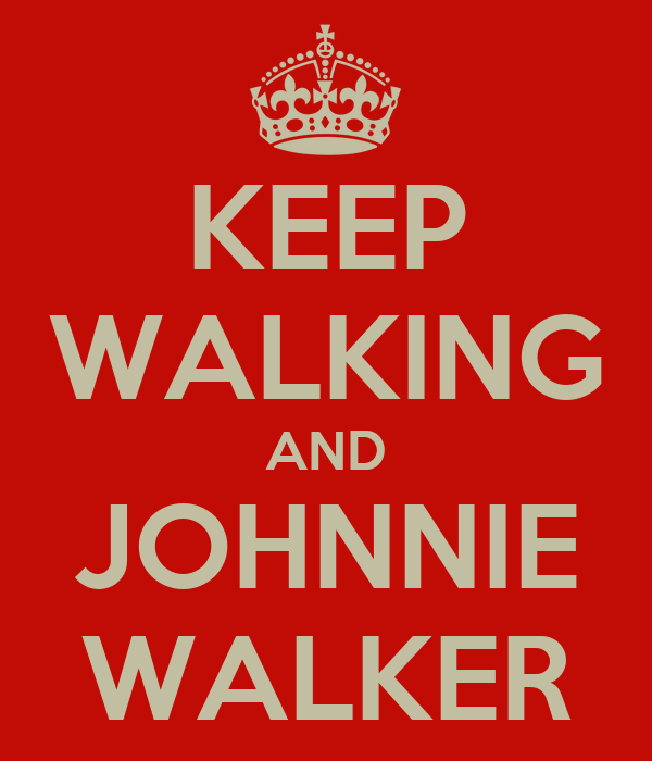 KEEP WALKING AND JOHNNIE WALKER