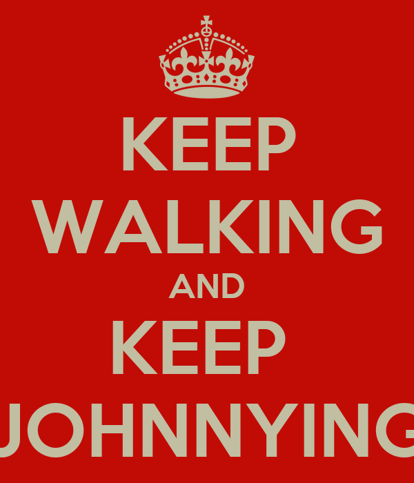KEEP WALKING AND KEEP  JOHNNYING