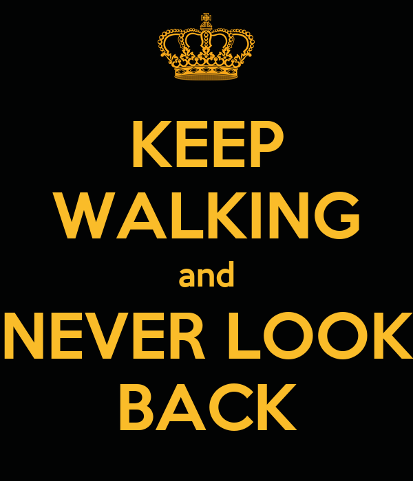 KEEP WALKING and NEVER LOOK BACK