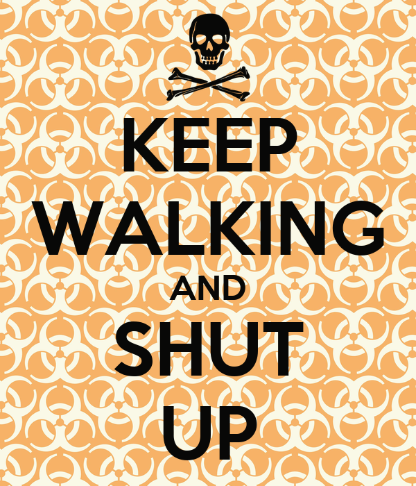 KEEP WALKING AND SHUT UP