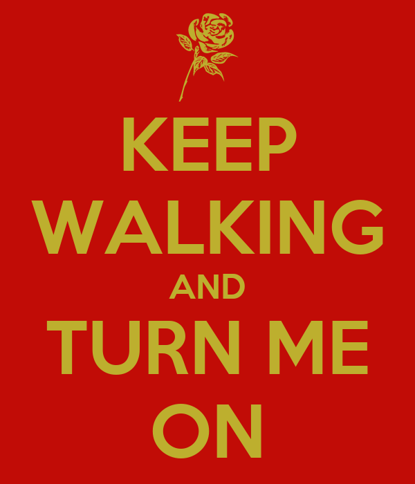 KEEP WALKING AND TURN ME ON