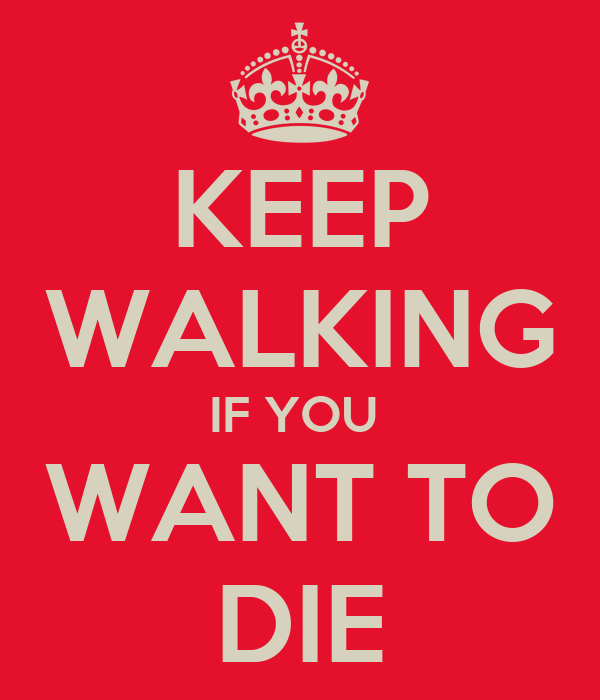 KEEP WALKING IF YOU  WANT TO DIE
