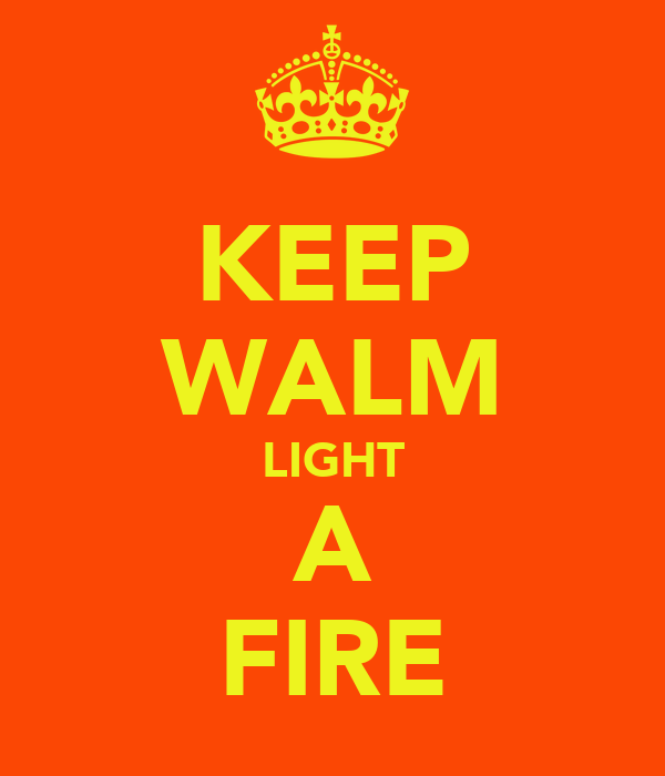 KEEP WALM LIGHT A FIRE