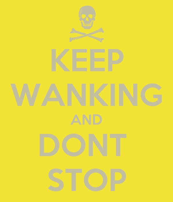 KEEP WANKING AND DONT  STOP