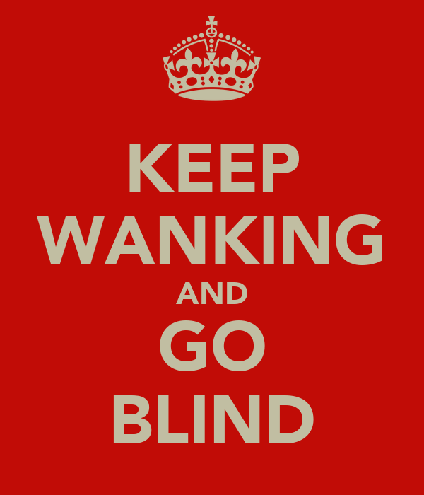 KEEP WANKING AND GO BLIND