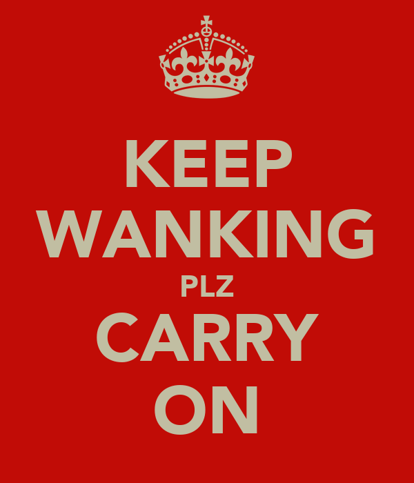 KEEP WANKING PLZ CARRY ON
