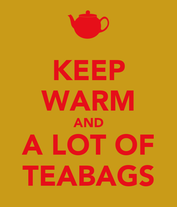 KEEP WARM AND A LOT OF TEABAGS