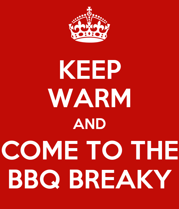 KEEP WARM AND COME TO THE BBQ BREAKY