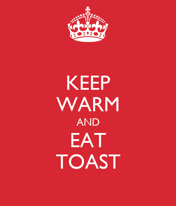 KEEP WARM AND EAT TOAST