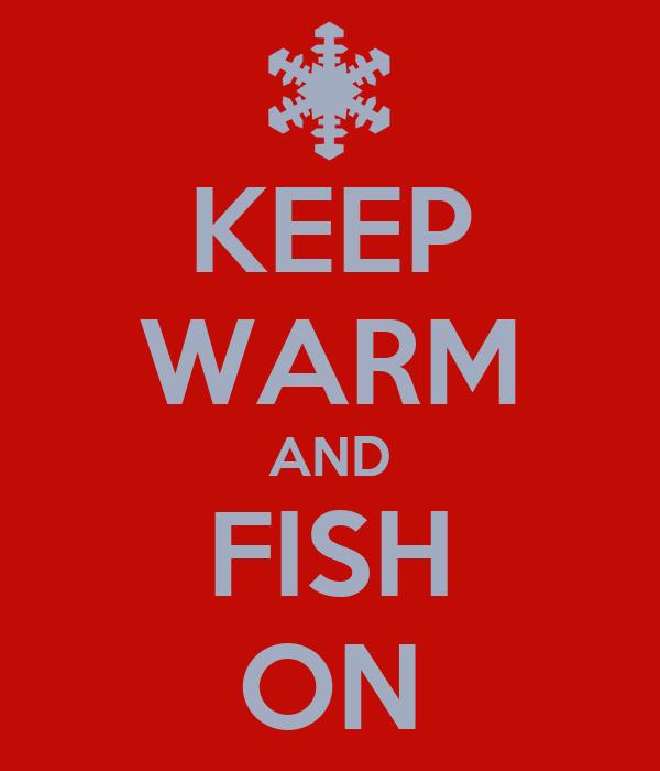 KEEP WARM AND FISH ON