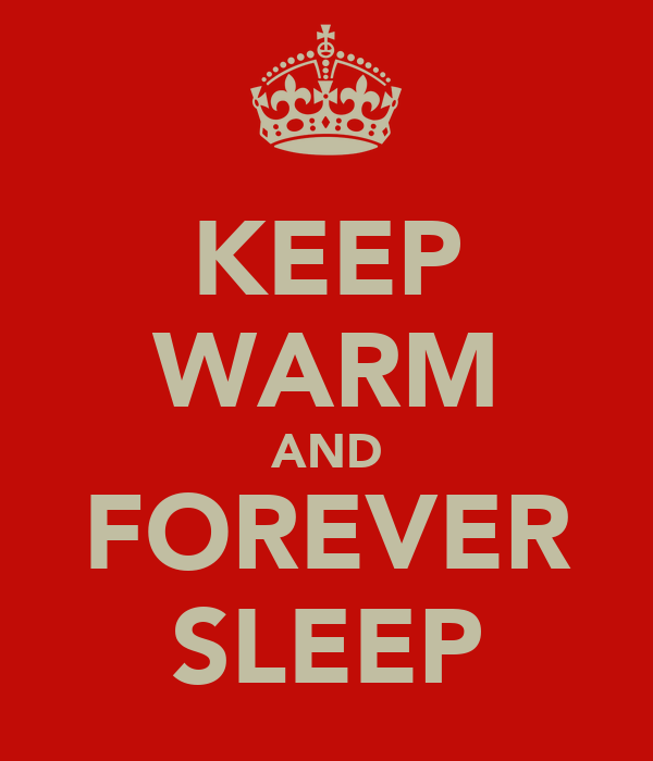 KEEP WARM AND FOREVER SLEEP