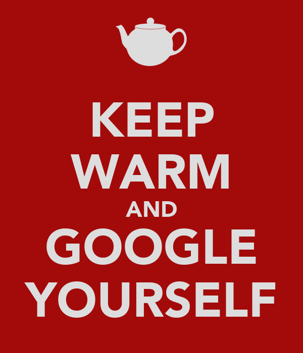 KEEP WARM AND GOOGLE YOURSELF