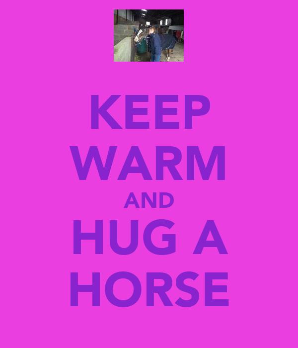 KEEP WARM AND HUG A HORSE