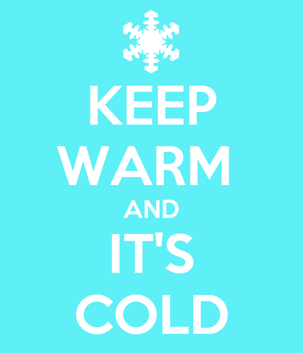 KEEP WARM  AND IT'S COLD