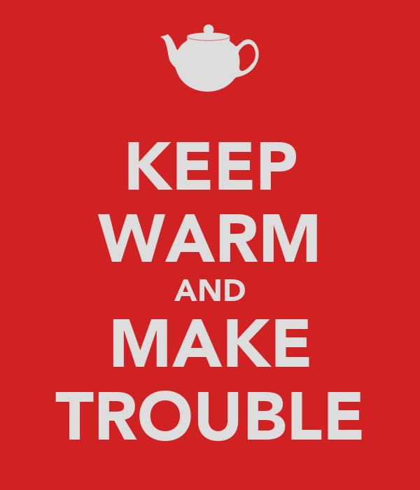 KEEP WARM AND MAKE TROUBLE