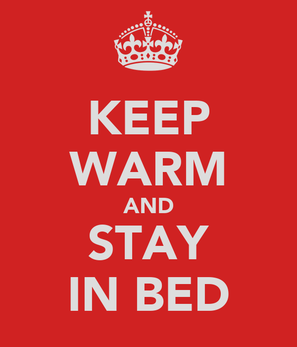 KEEP WARM AND STAY IN BED
