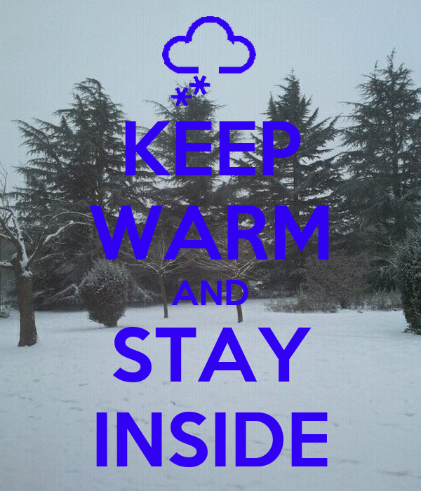 KEEP WARM AND STAY INSIDE