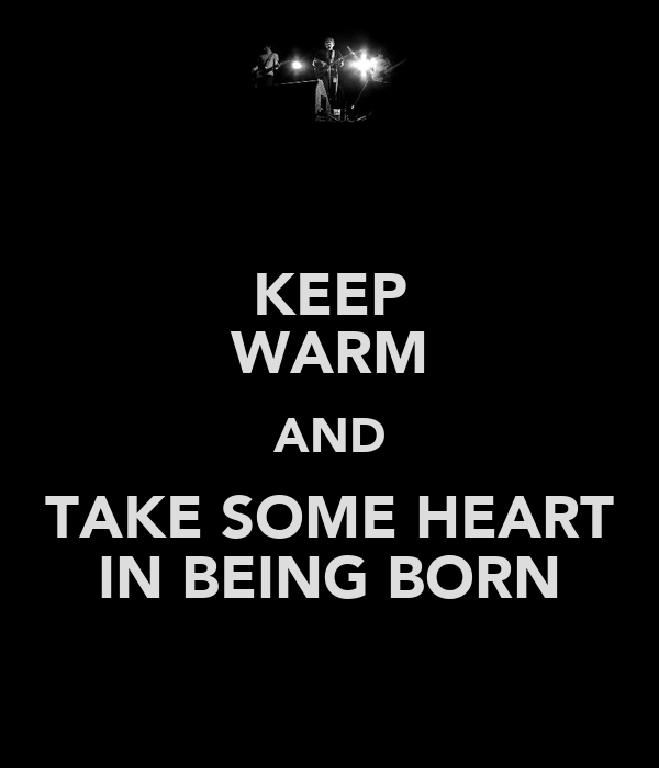 KEEP WARM AND TAKE SOME HEART IN BEING BORN