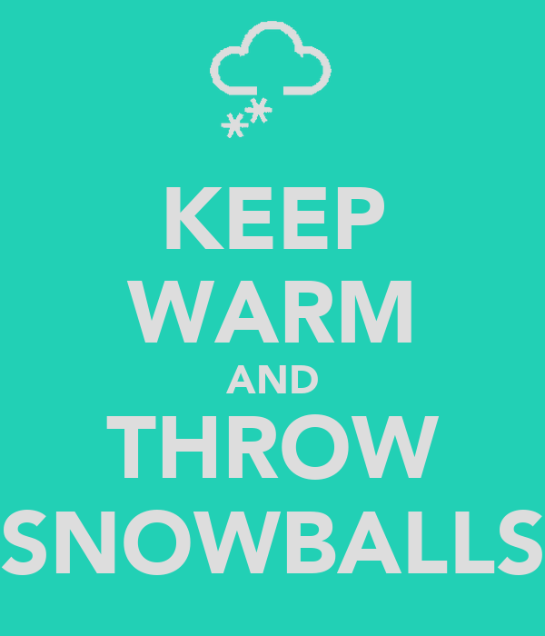 KEEP WARM AND THROW SNOWBALLS