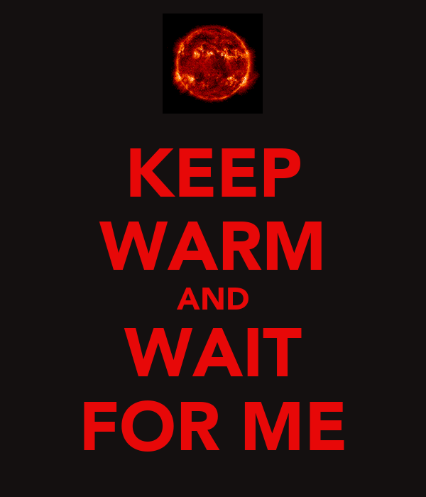 KEEP WARM AND WAIT FOR ME