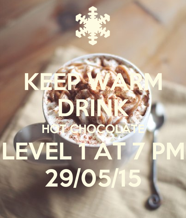 KEEP WARM DRINK HOT CHOCOLATE LEVEL 1 AT 7 PM 29/05/15