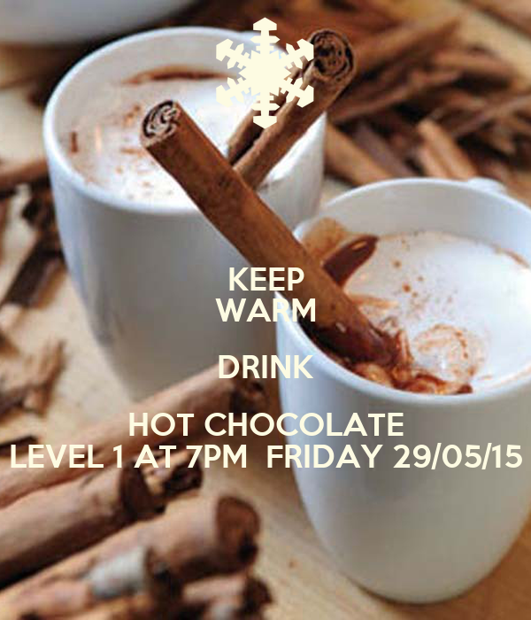 KEEP WARM DRINK HOT CHOCOLATE LEVEL 1 AT 7PM  FRIDAY 29/05/15
