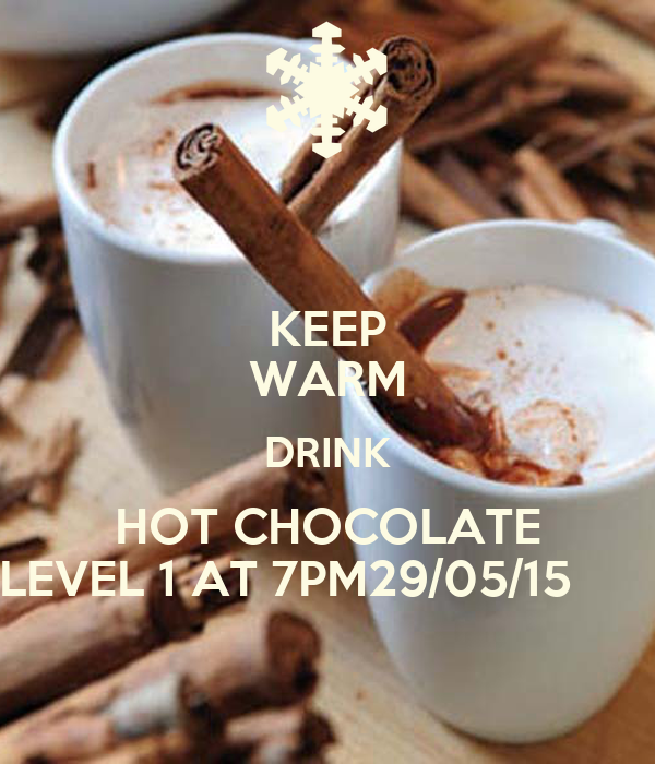 KEEP WARM DRINK HOT CHOCOLATE LEVEL 1 AT 7PM29/05/15