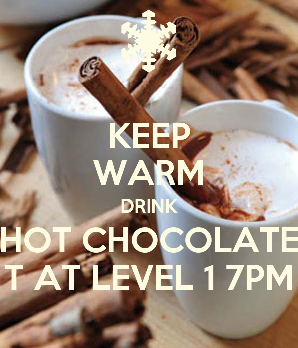 KEEP WARM DRINK HOT CHOCOLATE T AT LEVEL 1 7PM