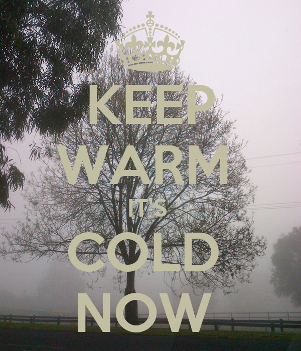KEEP WARM  IT'S  COLD  NOW