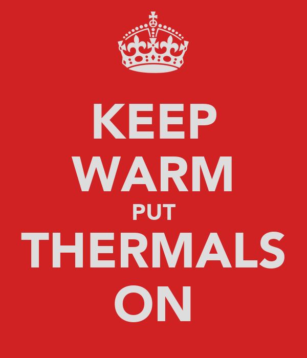 KEEP WARM PUT THERMALS ON