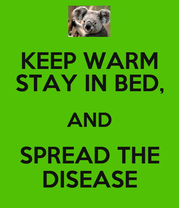 KEEP WARM STAY IN BED, AND SPREAD THE DISEASE