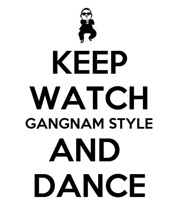 KEEP WATCH GANGNAM STYLE AND  DANCE