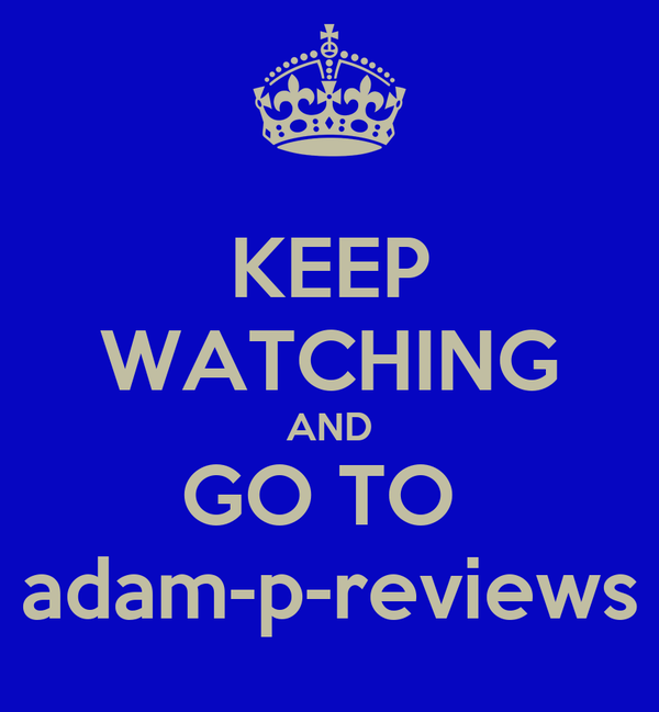 KEEP WATCHING AND GO TO  adam-p-reviews
