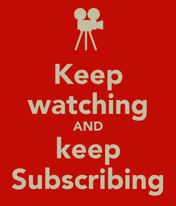 Keep watching AND keep Subscribing