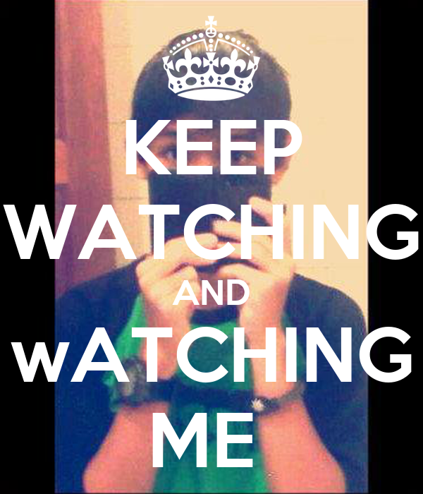 KEEP WATCHING AND wATCHING ME