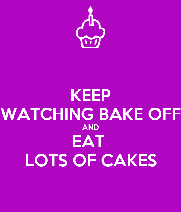 KEEP WATCHING BAKE OFF AND EAT  LOTS OF CAKES