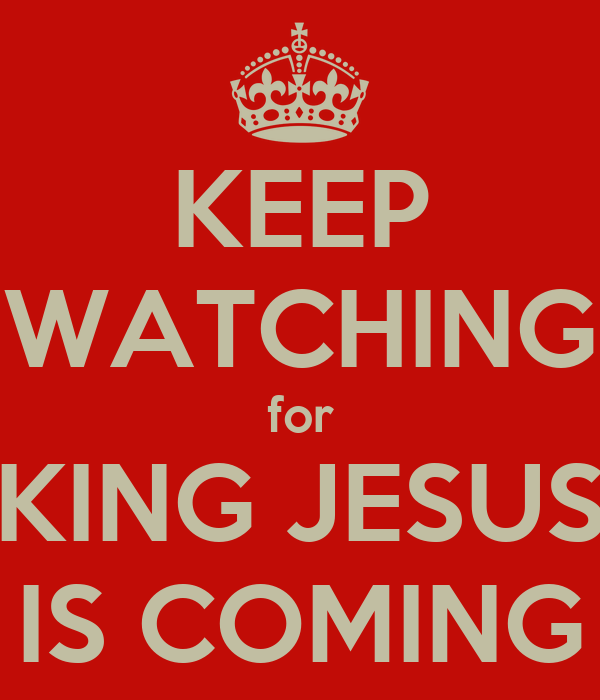 KEEP WATCHING for KING JESUS IS COMING