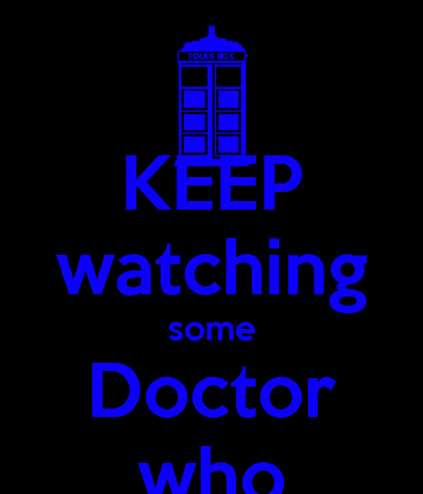 KEEP watching some Doctor who