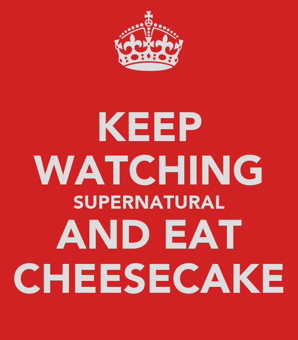 KEEP WATCHING SUPERNATURAL AND EAT CHEESECAKE